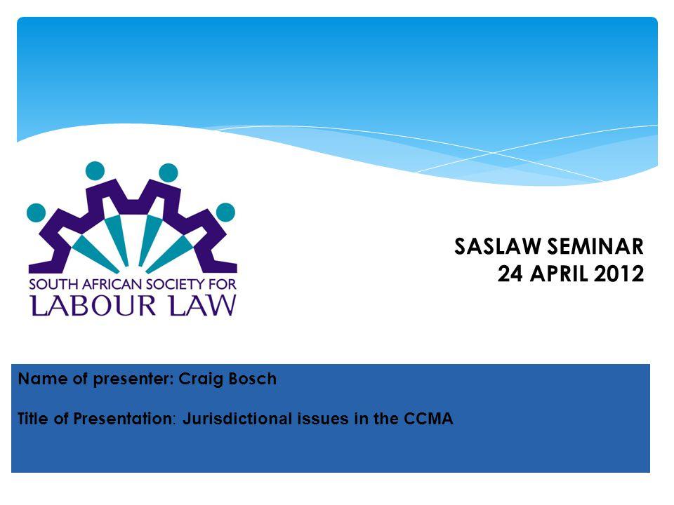 Name of presenter: Craig Bosch Title of Presentation : Jurisdictional issues in the CCMA SASLAW SEMINAR 24 APRIL 2012