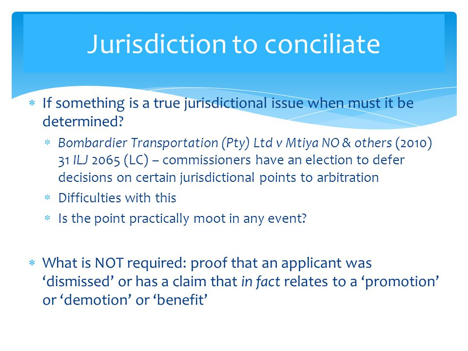 Jurisdiction to conciliate  If something is a true jurisdictional issue when must it be determined?  Bombardier Transportation (Pty) Ltd v Mtiya NO