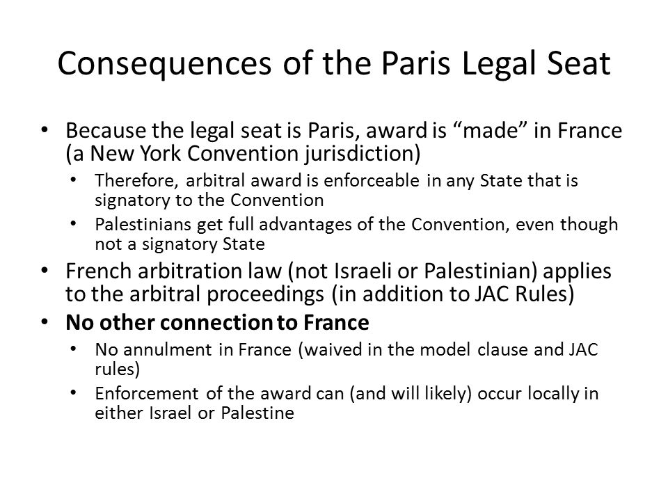 Consequences of the Paris Legal Seat Because the legal seat is Paris, award is made in France (a New York Convention jurisdiction) Therefore, arbitral award is enforceable in any State that is signatory to the Convention Palestinians get full advantages of the Convention, even though not a signatory State French arbitration law (not Israeli or Palestinian) applies to the arbitral proceedings (in addition to JAC Rules) No other connection to France No annulment in France (waived in the model clause and JAC rules) Enforcement of the award can (and will likely) occur locally in either Israel or Palestine