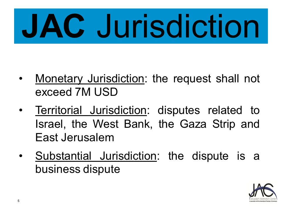 JAC Jurisdiction Monetary Jurisdiction: the request shall not exceed 7M USD Territorial Jurisdiction: disputes related to Israel, the West Bank, the Gaza Strip and East Jerusalem Substantial Jurisdiction: the dispute is a business dispute 5