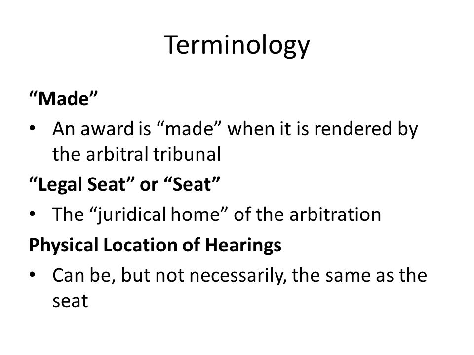 Terminology Made An award is made when it is rendered by the arbitral tribunal Legal Seat or Seat The juridical home of the arbitration Physical Location of Hearings Can be, but not necessarily, the same as the seat