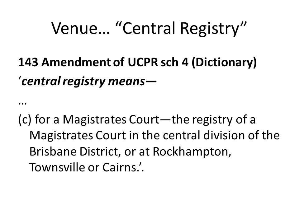 Venue… Central Registry 143 Amendment of UCPR sch 4 (Dictionary) 'central registry means— … (c) for a Magistrates Court—the registry of a Magistrates Court in the central division of the Brisbane District, or at Rockhampton, Townsville or Cairns.'.
