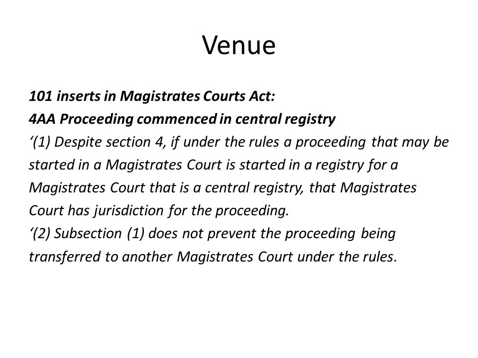 Venue 101 inserts in Magistrates Courts Act: 4AA Proceeding commenced in central registry '(1) Despite section 4, if under the rules a proceeding that may be started in a Magistrates Court is started in a registry for a Magistrates Court that is a central registry, that Magistrates Court has jurisdiction for the proceeding.