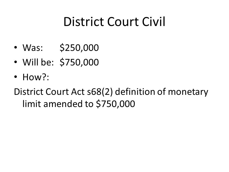 District Court Civil Was: $250,000 Will be: $750,000 How : District Court Act s68(2) definition of monetary limit amended to $750,000