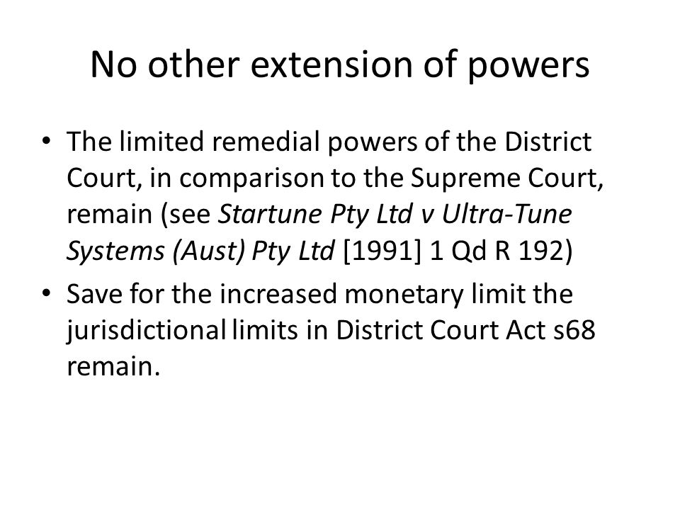 No other extension of powers The limited remedial powers of the District Court, in comparison to the Supreme Court, remain (see Startune Pty Ltd v Ultra-Tune Systems (Aust) Pty Ltd [1991] 1 Qd R 192) Save for the increased monetary limit the jurisdictional limits in District Court Act s68 remain.