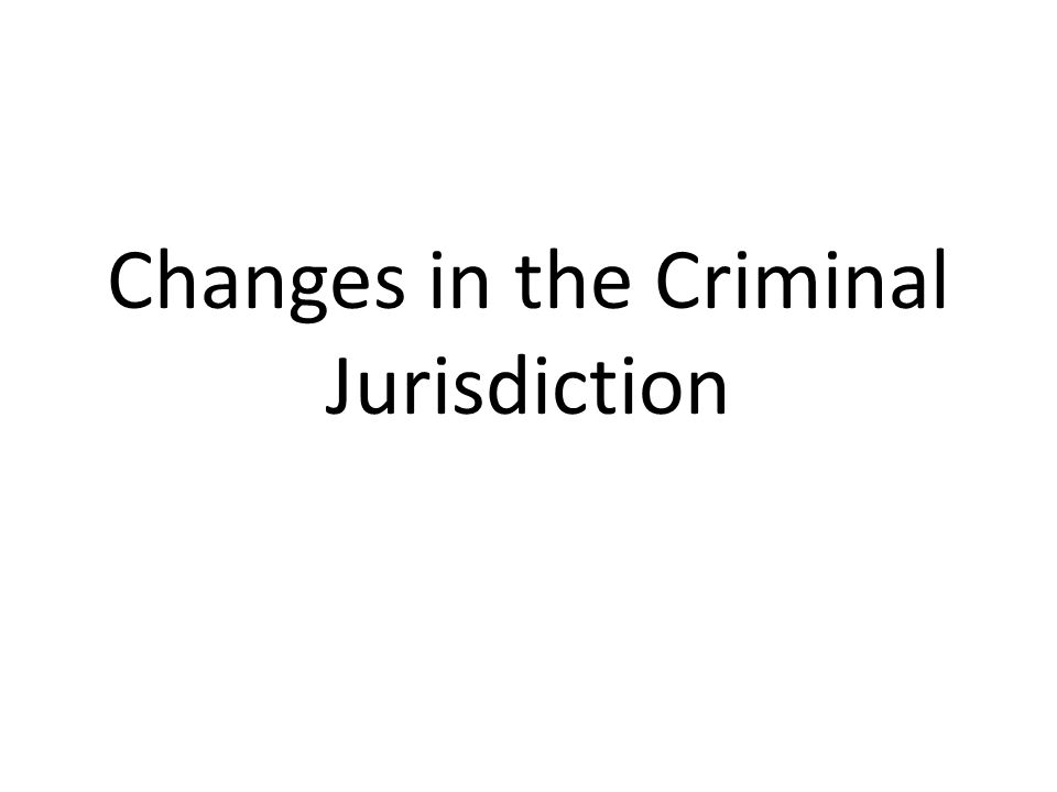 Changes in the Criminal Jurisdiction