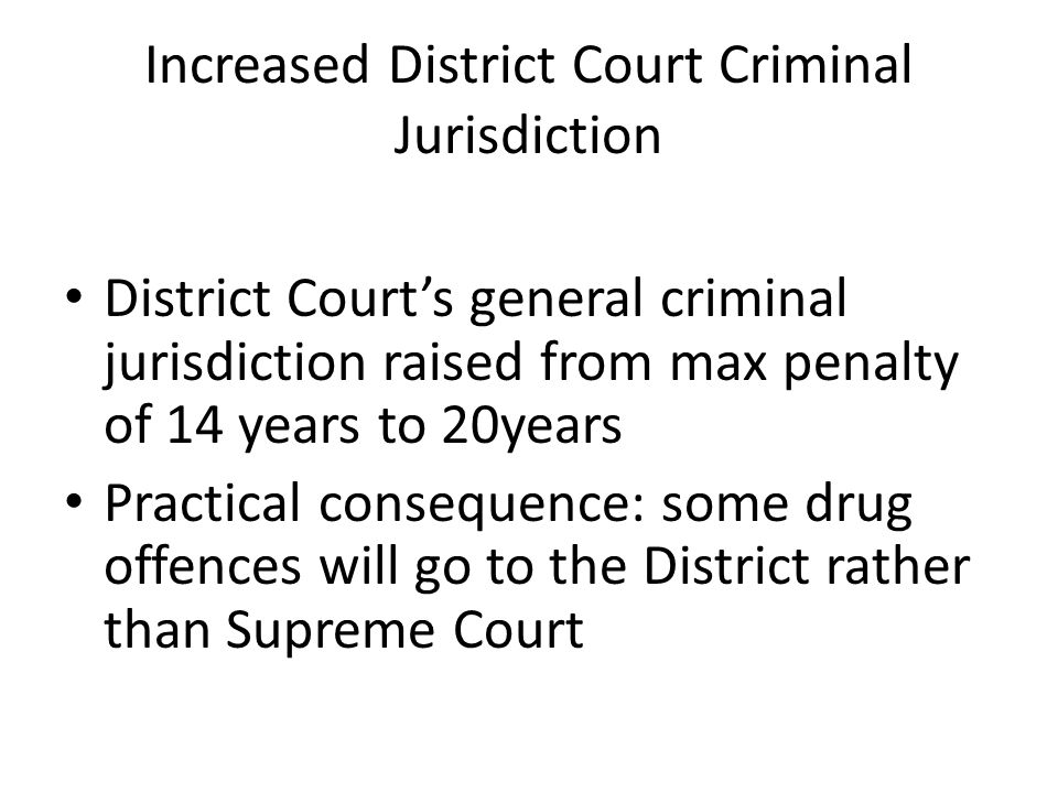 Increased District Court Criminal Jurisdiction District Court's general criminal jurisdiction raised from max penalty of 14 years to 20years Practical consequence: some drug offences will go to the District rather than Supreme Court