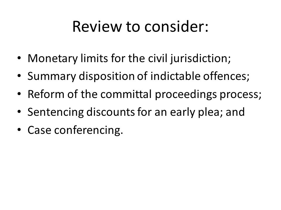 Review to consider: Monetary limits for the civil jurisdiction; Summary disposition of indictable offences; Reform of the committal proceedings process; Sentencing discounts for an early plea; and Case conferencing.
