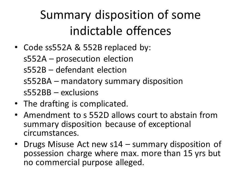 Summary disposition of some indictable offences Code ss552A & 552B replaced by: s552A – prosecution election s552B – defendant election s552BA – mandatory summary disposition s552BB – exclusions The drafting is complicated.