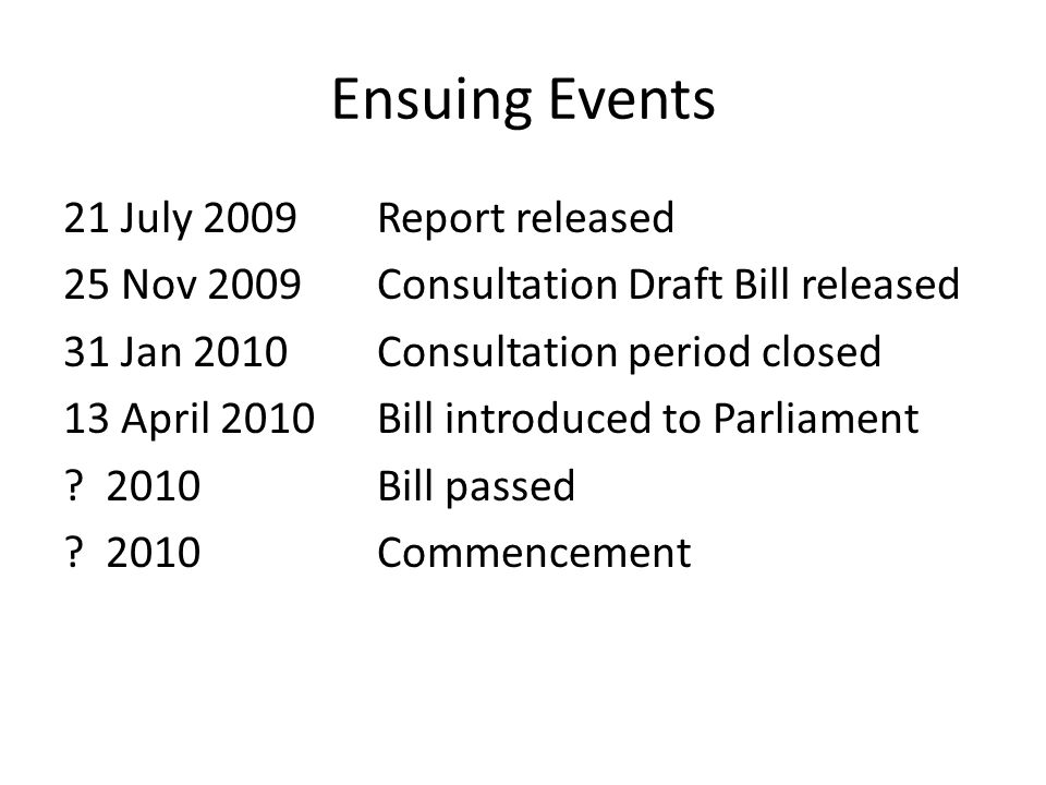Ensuing Events 21 July 2009 Report released 25 Nov 2009 Consultation Draft Bill released 31 Jan 2010Consultation period closed 13 April 2010Bill introduced to Parliament .