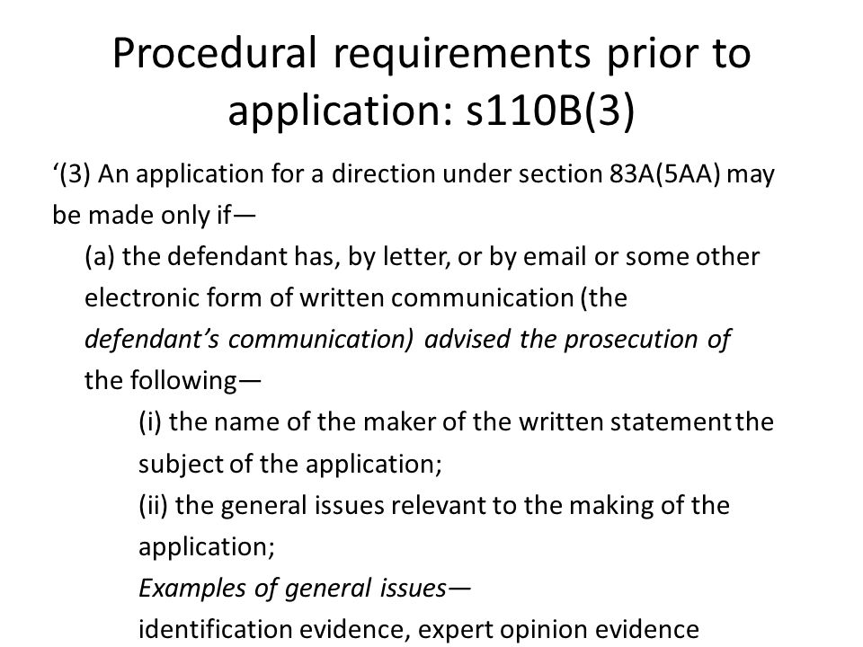 Procedural requirements prior to application: s110B(3) '(3) An application for a direction under section 83A(5AA) may be made only if— (a) the defendant has, by letter, or by email or some other electronic form of written communication (the defendant's communication) advised the prosecution of the following— (i) the name of the maker of the written statement the subject of the application; (ii) the general issues relevant to the making of the application; Examples of general issues— identification evidence, expert opinion evidence