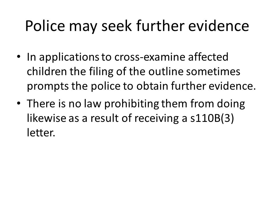 Police may seek further evidence In applications to cross-examine affected children the filing of the outline sometimes prompts the police to obtain further evidence.