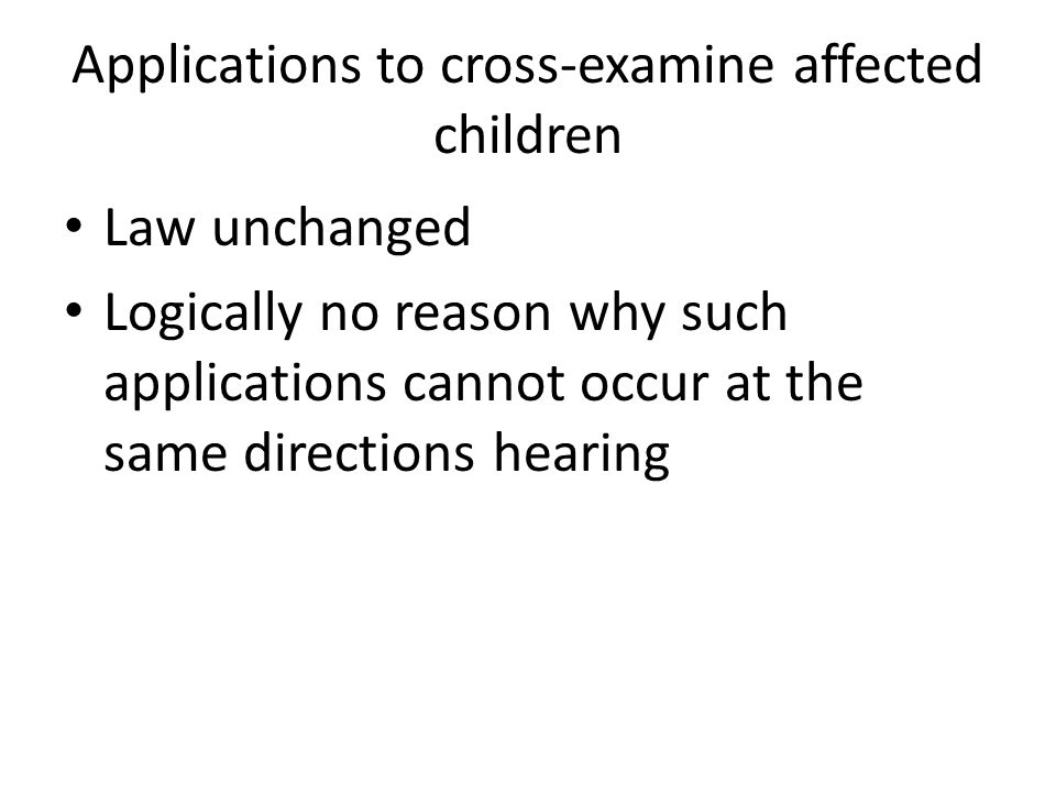 Applications to cross-examine affected children Law unchanged Logically no reason why such applications cannot occur at the same directions hearing