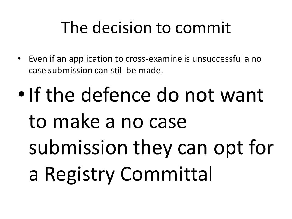 The decision to commit Even if an application to cross-examine is unsuccessful a no case submission can still be made.