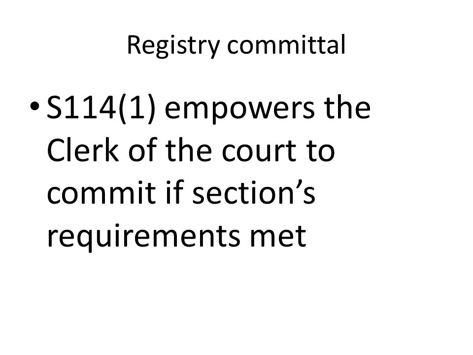 Registry committal S114(1) empowers the Clerk of the court to commit if section's requirements met