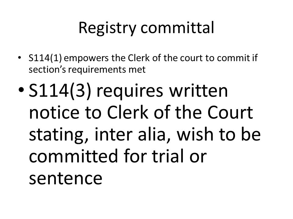 Registry committal S114(1) empowers the Clerk of the court to commit if section's requirements met S114(3) requires written notice to Clerk of the Court stating, inter alia, wish to be committed for trial or sentence
