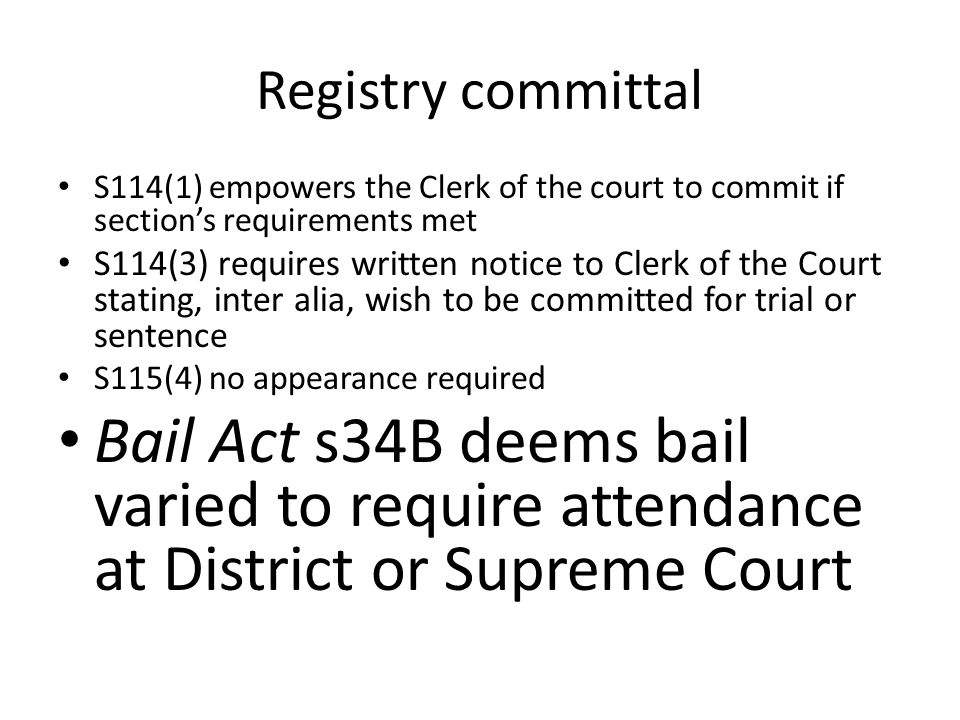 Registry committal S114(1) empowers the Clerk of the court to commit if section's requirements met S114(3) requires written notice to Clerk of the Court stating, inter alia, wish to be committed for trial or sentence S115(4) no appearance required Bail Act s34B deems bail varied to require attendance at District or Supreme Court