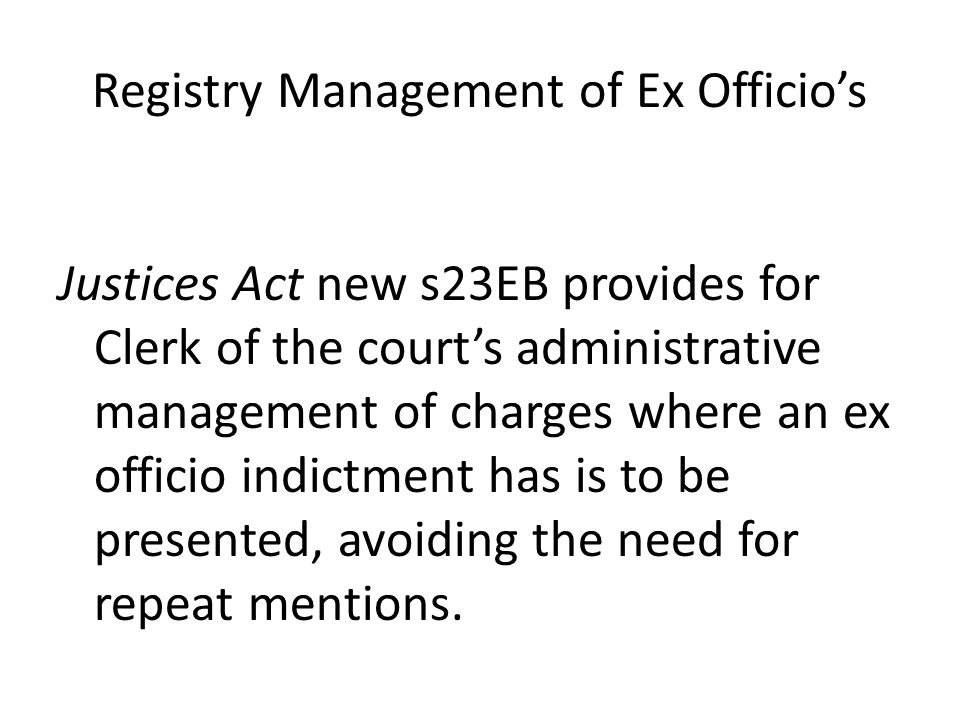 Registry Management of Ex Officio's Justices Act new s23EB provides for Clerk of the court's administrative management of charges where an ex officio indictment has is to be presented, avoiding the need for repeat mentions.