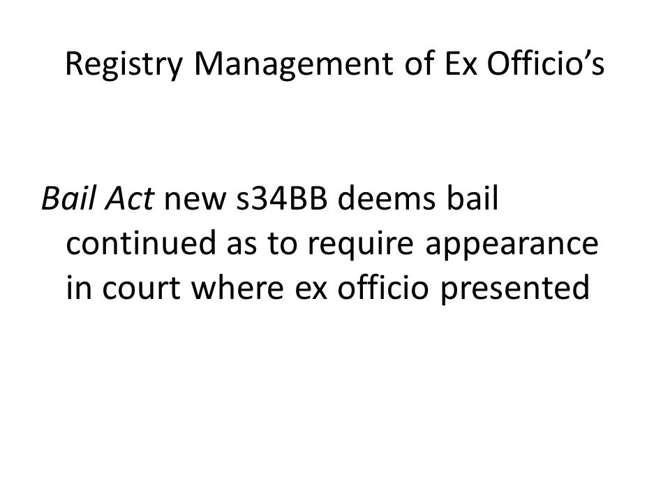Registry Management of Ex Officio's Bail Act new s34BB deems bail continued as to require appearance in court where ex officio presented