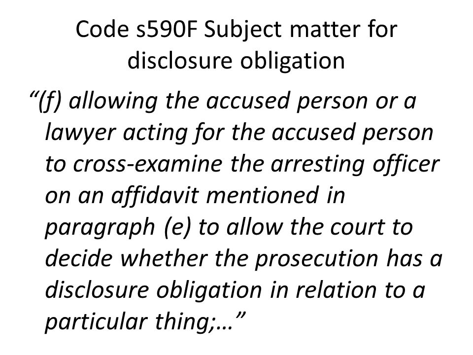 Code s590F Subject matter for disclosure obligation (f) allowing the accused person or a lawyer acting for the accused person to cross-examine the arresting officer on an affidavit mentioned in paragraph (e) to allow the court to decide whether the prosecution has a disclosure obligation in relation to a particular thing;…