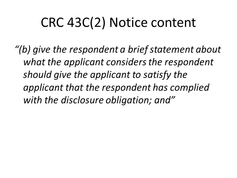 CRC 43C(2) Notice content (b) give the respondent a brief statement about what the applicant considers the respondent should give the applicant to satisfy the applicant that the respondent has complied with the disclosure obligation; and