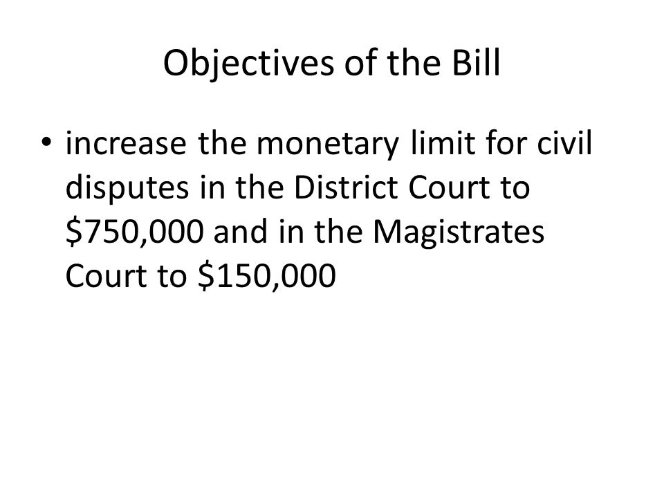 Objectives of the Bill increase the monetary limit for civil disputes in the District Court to $750,000 and in the Magistrates Court to $150,000