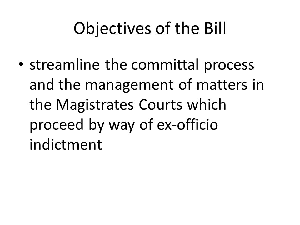 Objectives of the Bill streamline the committal process and the management of matters in the Magistrates Courts which proceed by way of ex-officio indictment