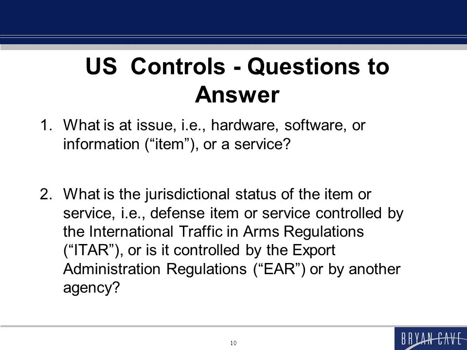 10 US Controls - Questions to Answer 1.What is at issue, i.e., hardware, software, or information ( item ), or a service.