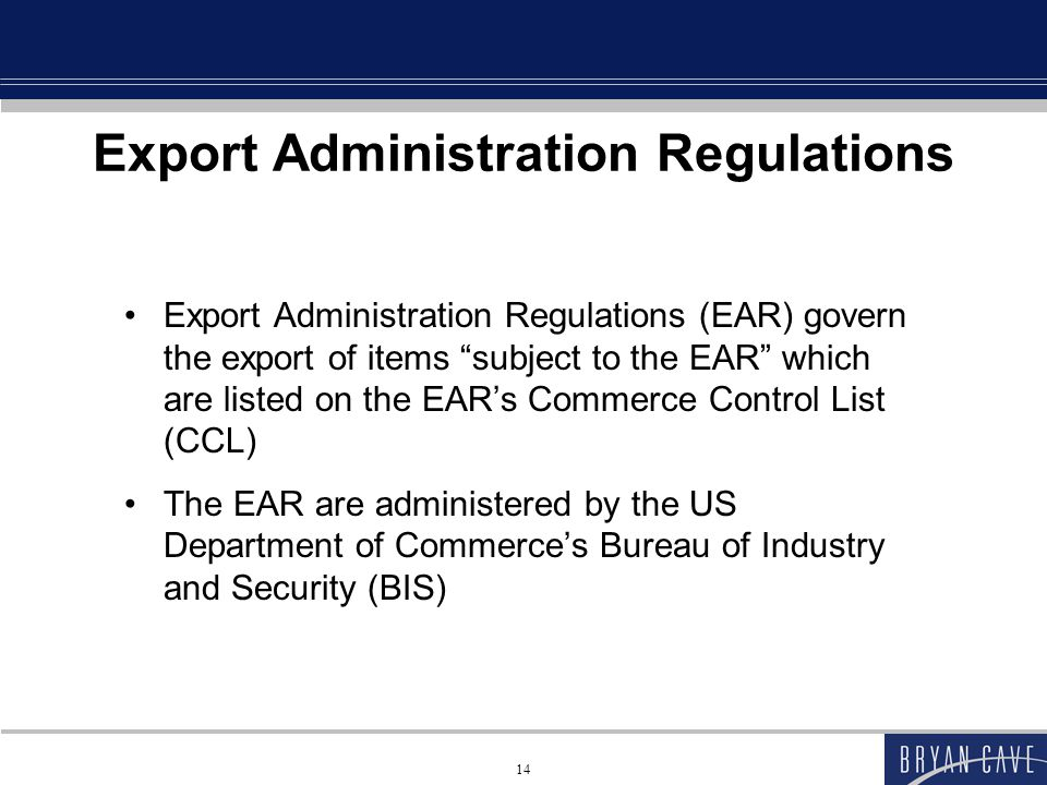 14 Export Administration Regulations Export Administration Regulations (EAR) govern the export of items subject to the EAR which are listed on the EAR's Commerce Control List (CCL) The EAR are administered by the US Department of Commerce's Bureau of Industry and Security (BIS)