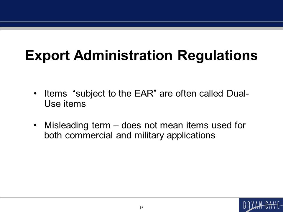 16 Export Administration Regulations Items subject to the EAR are often called Dual- Use items Misleading term – does not mean items used for both commercial and military applications