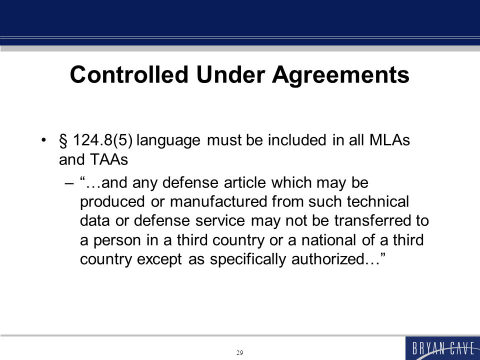 29 Controlled Under Agreements § 124.8(5) language must be included in all MLAs and TAAs – …and any defense article which may be produced or manufactured from such technical data or defense service may not be transferred to a person in a third country or a national of a third country except as specifically authorized…