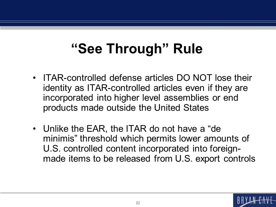 32 See Through Rule ITAR-controlled defense articles DO NOT lose their identity as ITAR-controlled articles even if they are incorporated into higher level assemblies or end products made outside the United States Unlike the EAR, the ITAR do not have a de minimis threshold which permits lower amounts of U.S.