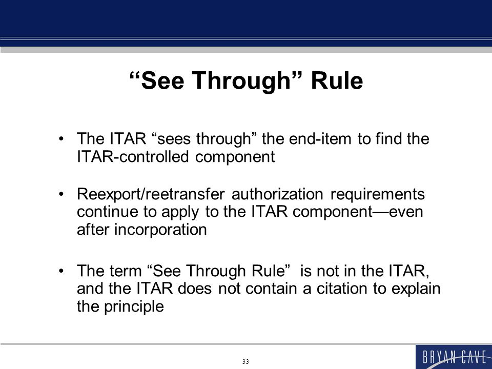 33 See Through Rule The ITAR sees through the end-item to find the ITAR-controlled component Reexport/reetransfer authorization requirements continue to apply to the ITAR component—even after incorporation The term See Through Rule is not in the ITAR, and the ITAR does not contain a citation to explain the principle