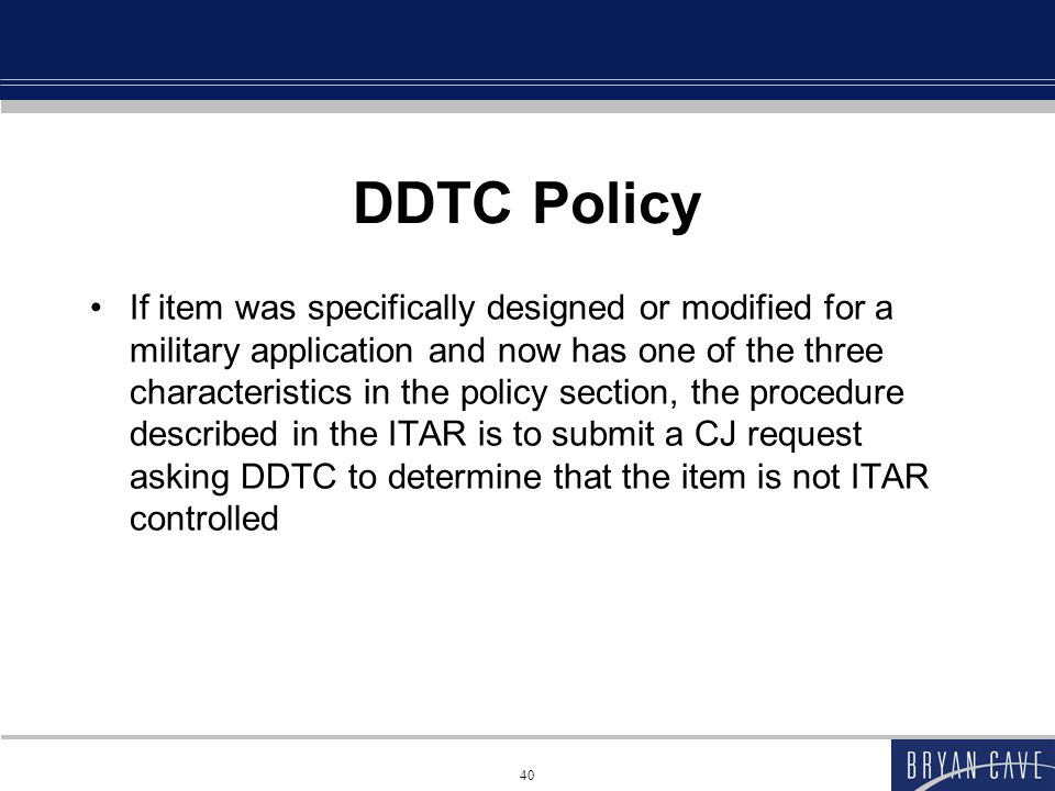 40 DDTC Policy If item was specifically designed or modified for a military application and now has one of the three characteristics in the policy section, the procedure described in the ITAR is to submit a CJ request asking DDTC to determine that the item is not ITAR controlled