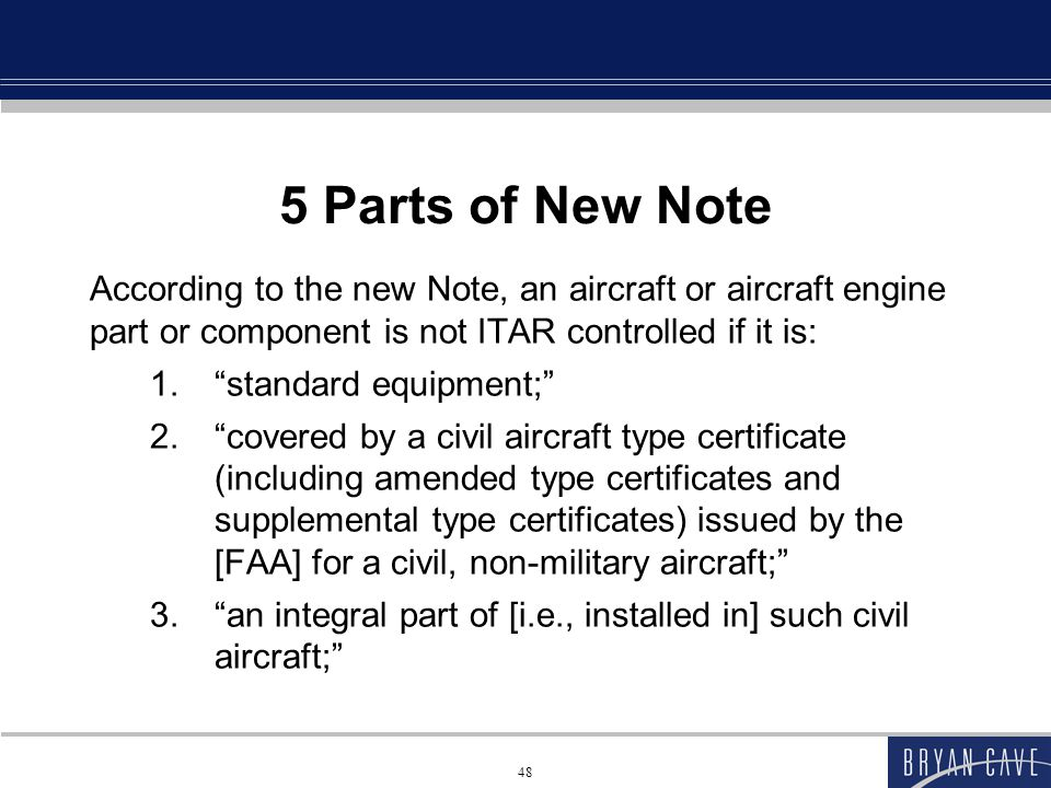 48 5 Parts of New Note According to the new Note, an aircraft or aircraft engine part or component is not ITAR controlled if it is: 1. standard equipment; 2. covered by a civil aircraft type certificate (including amended type certificates and supplemental type certificates) issued by the [FAA] for a civil, non-military aircraft; 3. an integral part of [i.e., installed in] such civil aircraft;