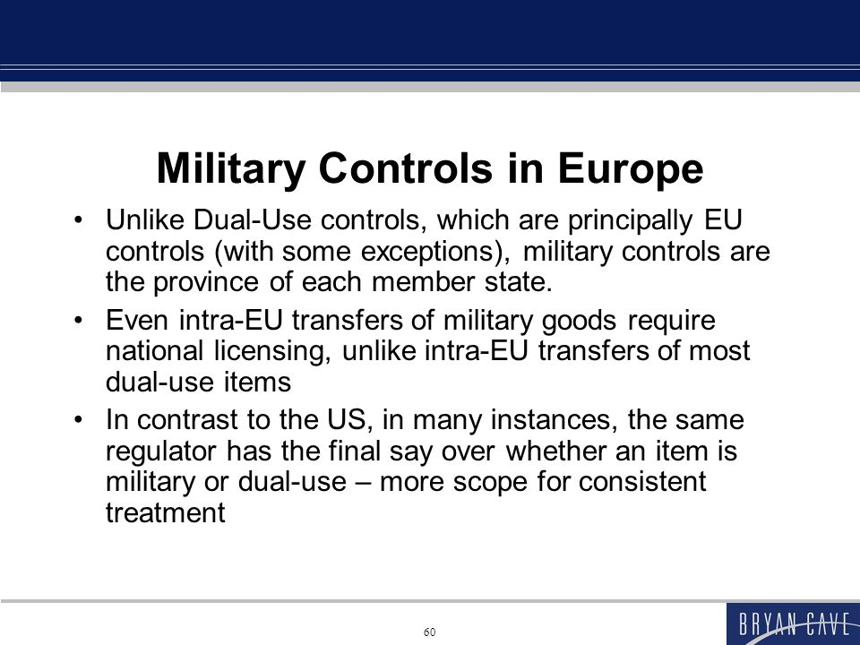60 Military Controls in Europe Unlike Dual-Use controls, which are principally EU controls (with some exceptions), military controls are the province of each member state.