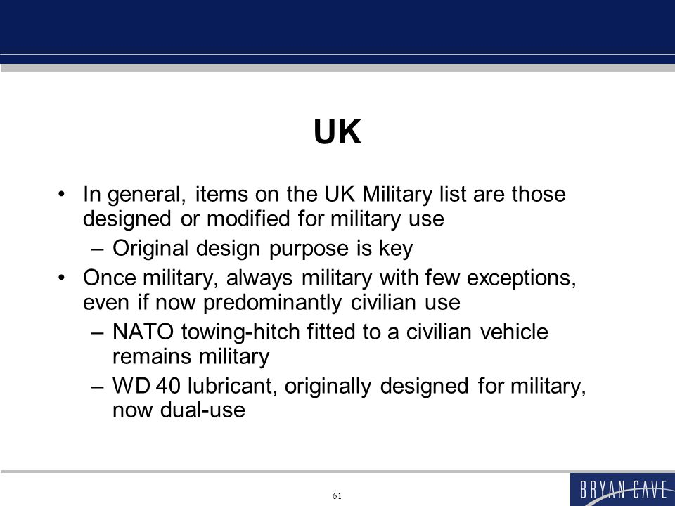 61 UK In general, items on the UK Military list are those designed or modified for military use –Original design purpose is key Once military, always military with few exceptions, even if now predominantly civilian use –NATO towing-hitch fitted to a civilian vehicle remains military –WD 40 lubricant, originally designed for military, now dual-use