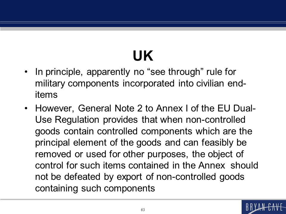 63 UK In principle, apparently no see through rule for military components incorporated into civilian end- items However, General Note 2 to Annex I of the EU Dual- Use Regulation provides that when non-controlled goods contain controlled components which are the principal element of the goods and can feasibly be removed or used for other purposes, the object of control for such items contained in the Annex should not be defeated by export of non-controlled goods containing such components
