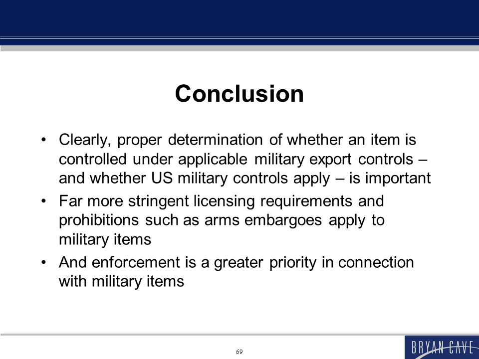 69 Conclusion Clearly, proper determination of whether an item is controlled under applicable military export controls – and whether US military controls apply – is important Far more stringent licensing requirements and prohibitions such as arms embargoes apply to military items And enforcement is a greater priority in connection with military items
