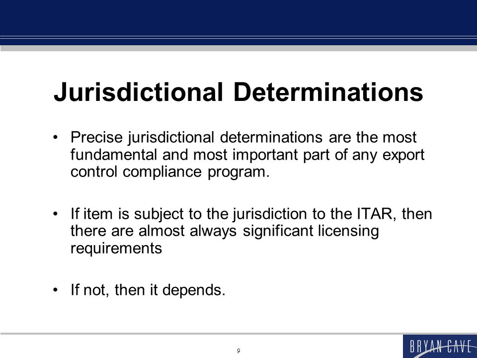 9 Jurisdictional Determinations Precise jurisdictional determinations are the most fundamental and most important part of any export control compliance program.