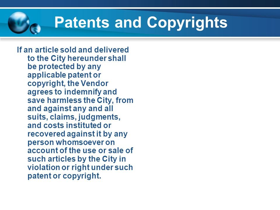 Patents and Copyrights If an article sold and delivered to the City hereunder shall be protected by any applicable patent or copyright, the Vendor agrees to indemnify and save harmless the City, from and against any and all suits, claims, judgments, and costs instituted or recovered against it by any person whomsoever on account of the use or sale of such articles by the City in violation or right under such patent or copyright.