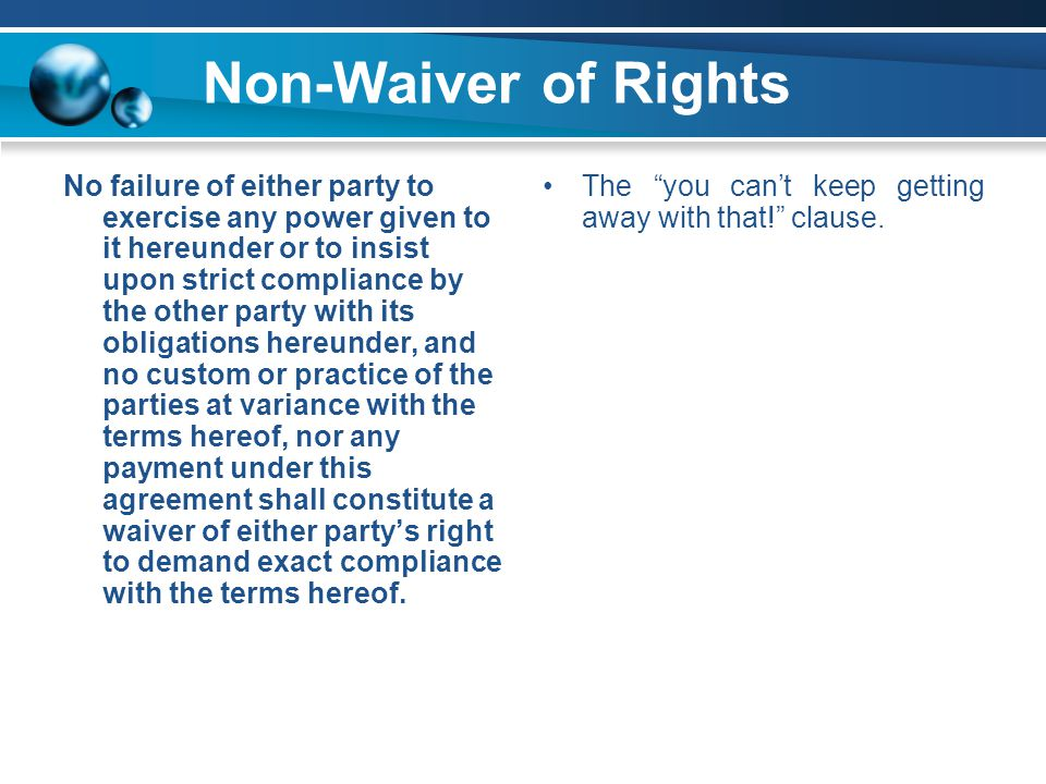 Non-Waiver of Rights No failure of either party to exercise any power given to it hereunder or to insist upon strict compliance by the other party with its obligations hereunder, and no custom or practice of the parties at variance with the terms hereof, nor any payment under this agreement shall constitute a waiver of either party's right to demand exact compliance with the terms hereof.