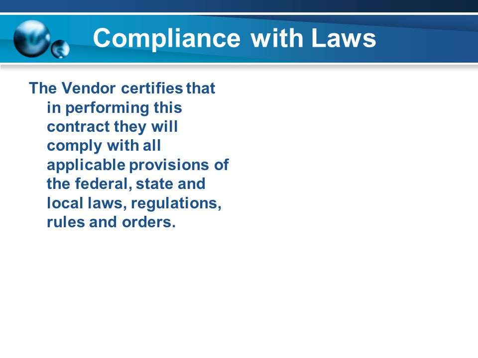 Compliance with Laws The Vendor certifies that in performing this contract they will comply with all applicable provisions of the federal, state and local laws, regulations, rules and orders.