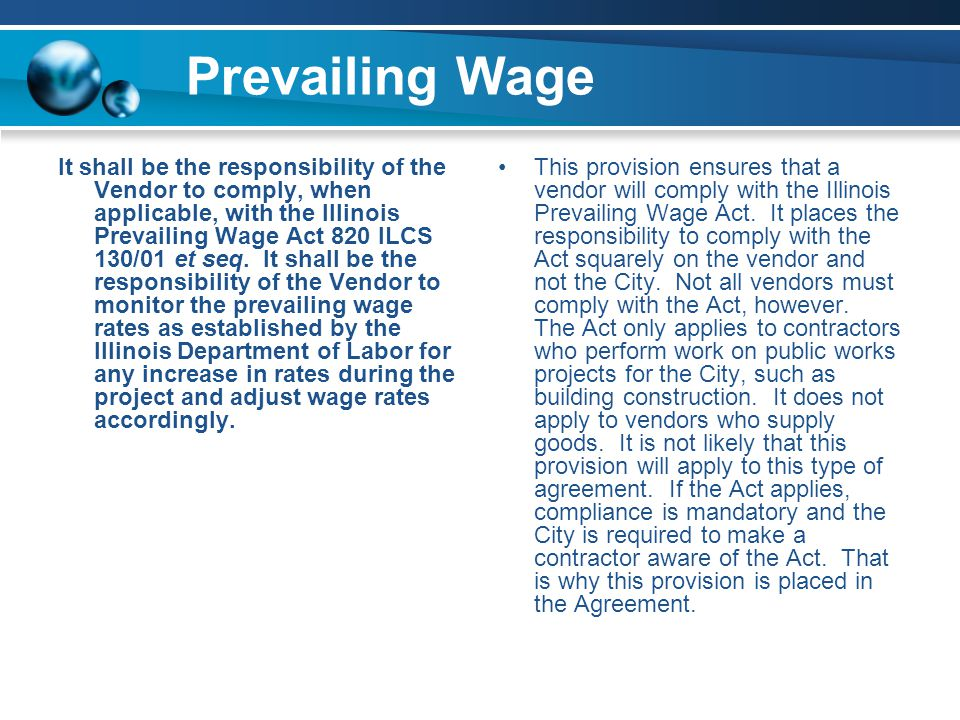 Prevailing Wage It shall be the responsibility of the Vendor to comply, when applicable, with the Illinois Prevailing Wage Act 820 ILCS 130/01 et seq.