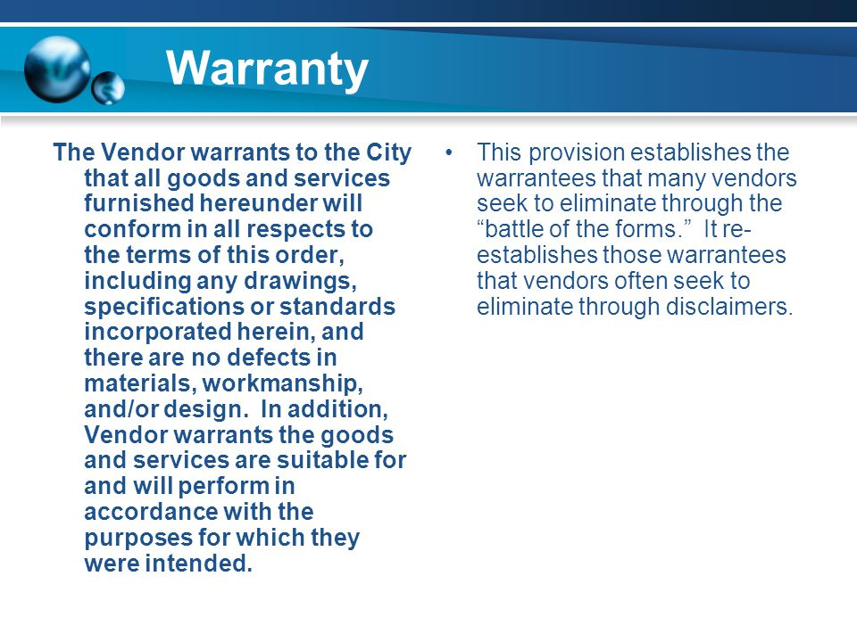 Warranty The Vendor warrants to the City that all goods and services furnished hereunder will conform in all respects to the terms of this order, including any drawings, specifications or standards incorporated herein, and there are no defects in materials, workmanship, and/or design.