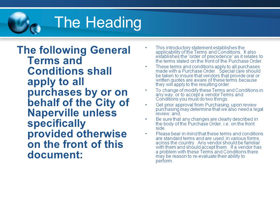 The Heading The following General Terms and Conditions shall apply to all purchases by or on behalf of the City of Naperville unless specifically provided otherwise on the front of this document: This introductory statement establishes the applicability of the Terms and Conditions.