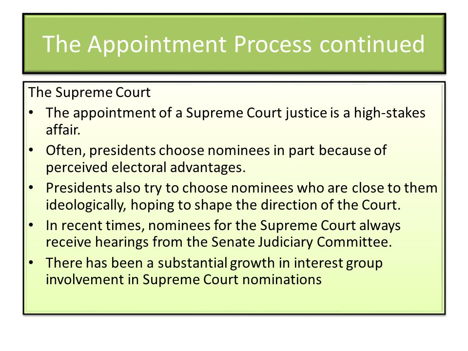 The Appointment Process continued The Supreme Court The appointment of a Supreme Court justice is a high-stakes affair. Often, presidents choose nomin