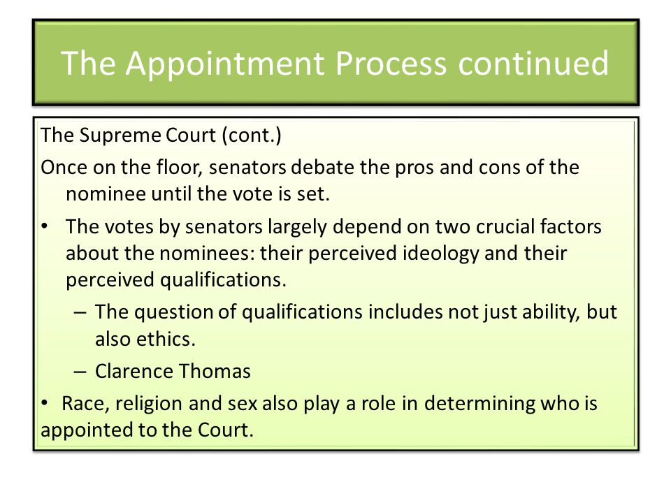 The Appointment Process continued The Supreme Court (cont.) Once on the floor, senators debate the pros and cons of the nominee until the vote is set.