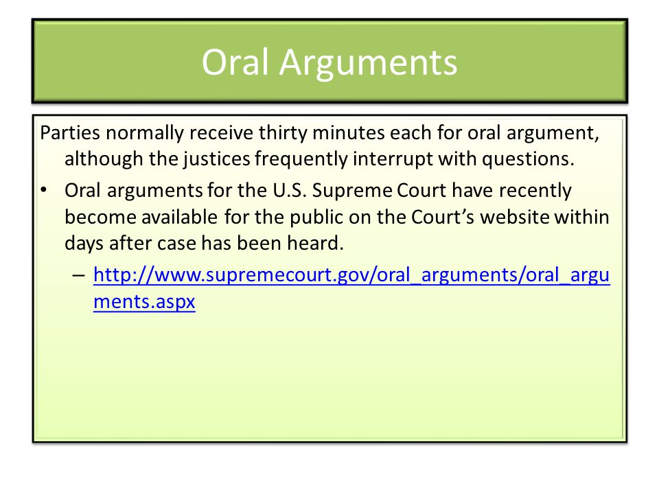 Oral Arguments Parties normally receive thirty minutes each for oral argument, although the justices frequently interrupt with questions. Oral argumen