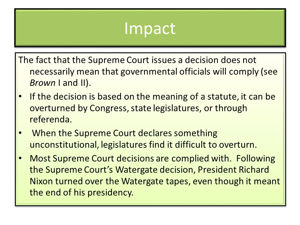 Impact The fact that the Supreme Court issues a decision does not necessarily mean that governmental officials will comply (see Brown I and II). If th